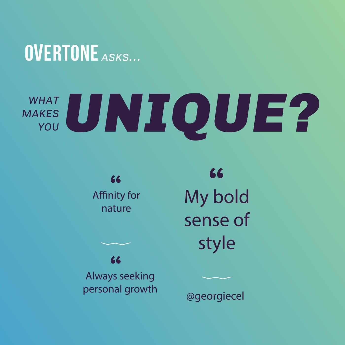 An image with a blue and green gradient; it reads 'Overtone asks... what makes you unique? Affinity for nature / Always seeking personal growth / My bold sense of style / @georgiecel